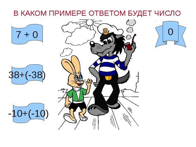 В КАКОМ ПРИМЕРЕ ОТВЕТОМ БУДЕТ ЧИСЛО 0 7 + 0 38+(-38) -10+(-10)