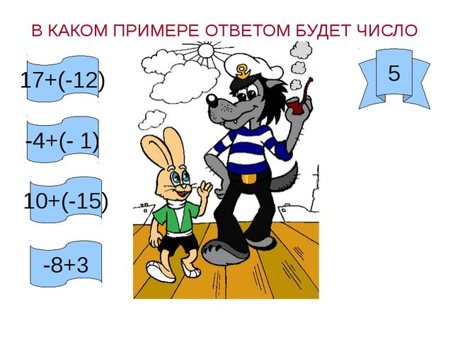 В КАКОМ ПРИМЕРЕ ОТВЕТОМ БУДЕТ ЧИСЛО 5 17+(-12) -4+(- 1) 10+(-15) -8+3