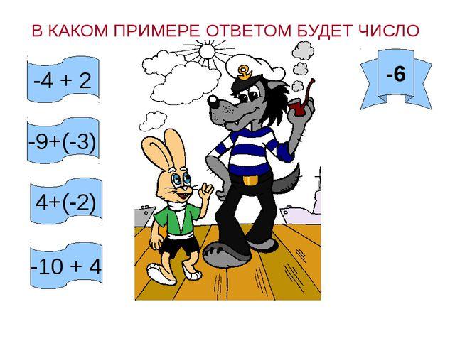 В КАКОМ ПРИМЕРЕ ОТВЕТОМ БУДЕТ ЧИСЛО -6 -4 + 2 -9+(-3) 4+(-2) -10 + 4