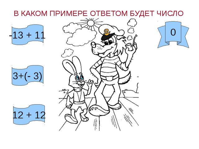 -13 + 11 3+(- 3) 12 + 12 В КАКОМ ПРИМЕРЕ ОТВЕТОМ БУДЕТ ЧИСЛО 0