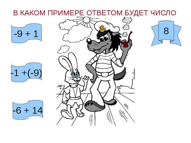 В КАКОМ ПРИМЕРЕ ОТВЕТОМ БУДЕТ ЧИСЛО 8 -9 + 1 -1 +(-9) -6 + 14