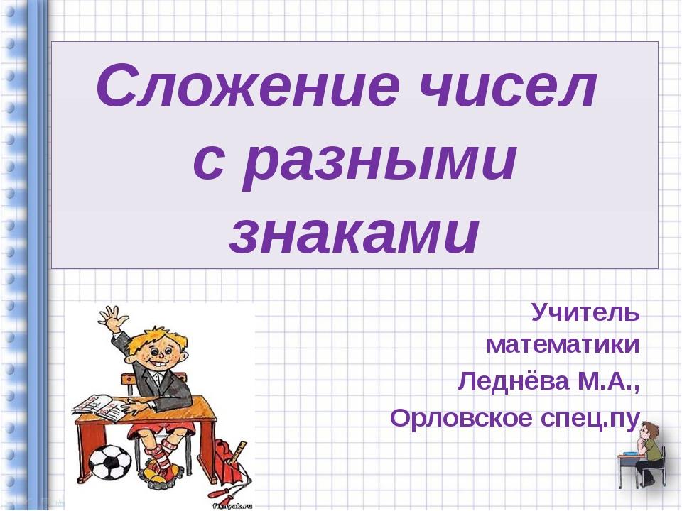 Сложение чисел с разными знаками Учитель математики Леднёва М.А., Орловское с...