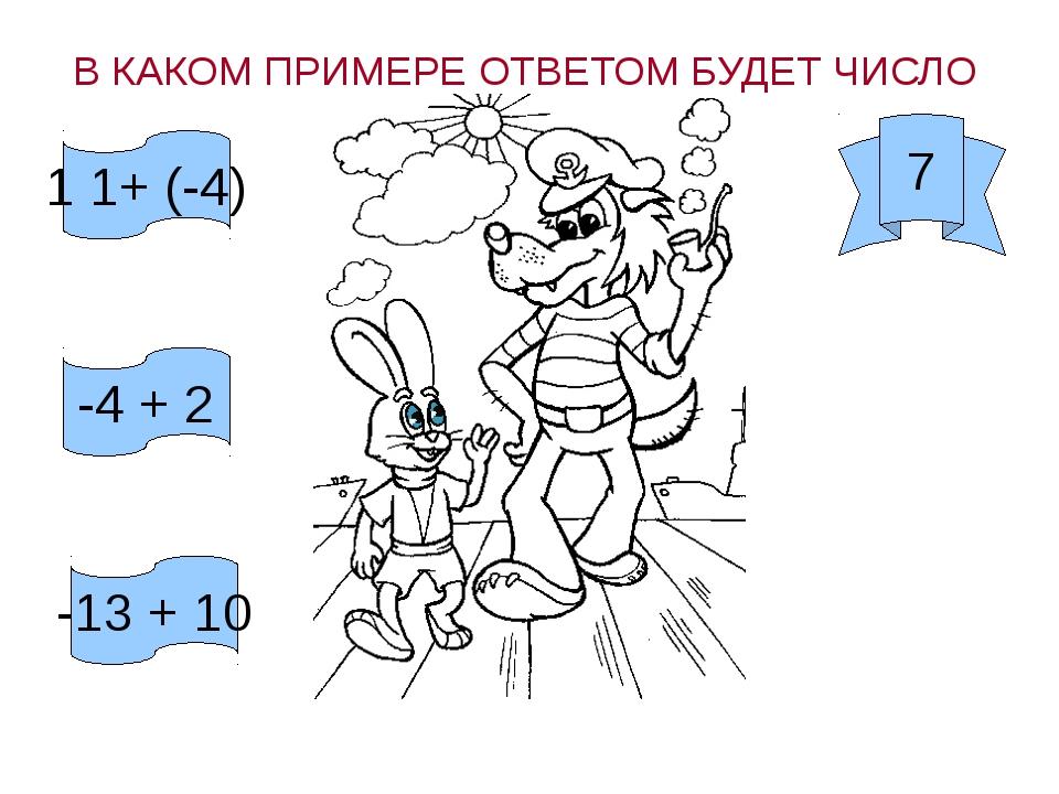 7 В КАКОМ ПРИМЕРЕ ОТВЕТОМ БУДЕТ ЧИСЛО 1 1+ (-4) -4 + 2 -13 + 10