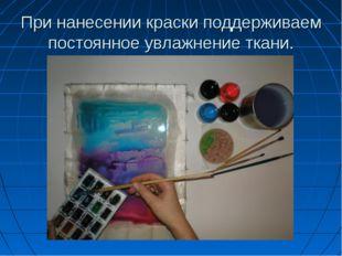 При нанесении краски поддерживаем постоянное увлажнение ткани.