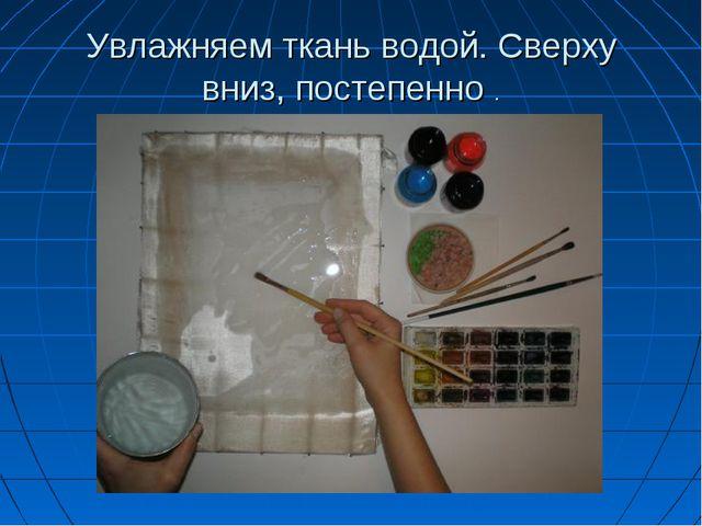 Увлажняем ткань водой. Сверху вниз, постепенно .