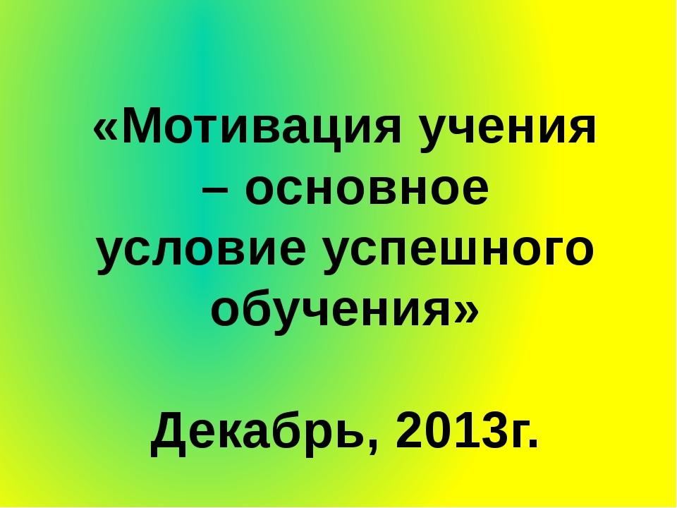 «Мотивация учения – основное условие успешного обучения» Декабрь, 2013г.