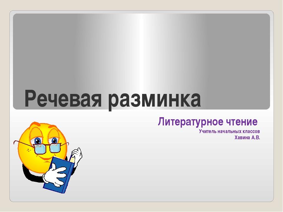 Речевая разминка Литературное чтение Учитель начальных классов Хавина А.В.