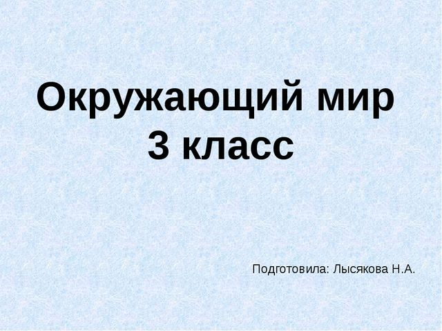 Окружающий мир 3 класс Подготовила: Лысякова Н.А.