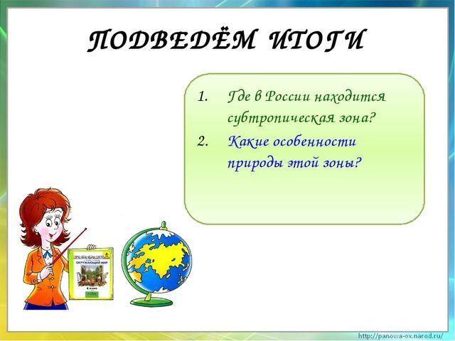 ПОДВЕДЁМ ИТОГИ Где в России находится субтропическая зона? Какие особенности...