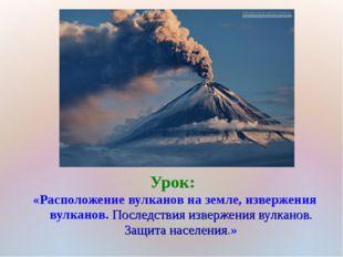 Урок: «Расположение вулканов на земле, извержения вулканов. Последствия извер