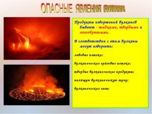 Продукты извержений вулканов бывают - жидкими, твердыми и газообразными. В со