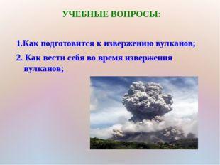 УЧЕБНЫЕ ВОПРОСЫ: 1.Как подготовится к извержению вулканов; 2. Как вести себя