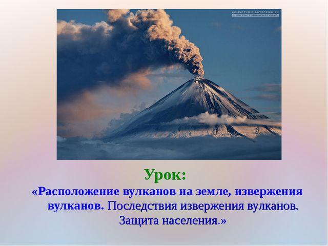 Урок: «Расположение вулканов на земле, извержения вулканов. Последствия извер...
