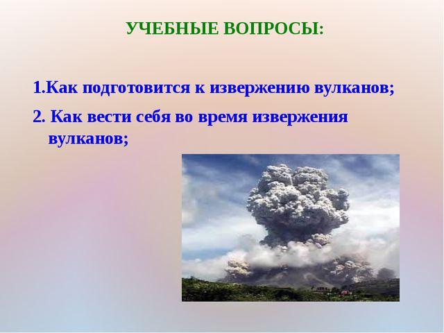 УЧЕБНЫЕ ВОПРОСЫ: 1.Как подготовится к извержению вулканов; 2. Как вести себя...