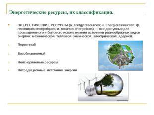 Энергетические ресурсы, их классификация. ЭНЕРГЕТИЧЕСКИЕ РЕСУРСЫ (а. energy r