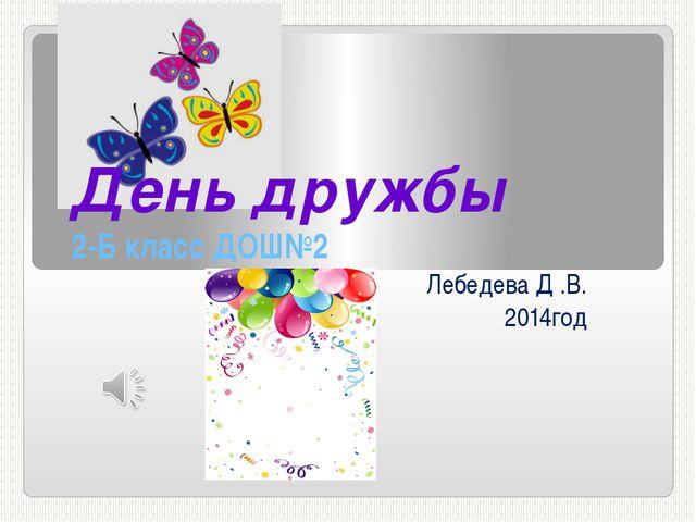 День дружбы 2-Б класс ДОШ№2 Лебедева Д .В. 2014год