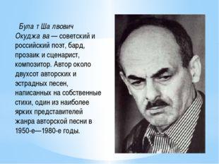 Була́т Ша́лвович Окуджа́ва — советский и российский поэт, бард, прозаик и сц