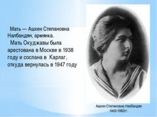 Мать — Ашхен Степановна Налбандян, армянка. Мать Окуджавы была арестована в