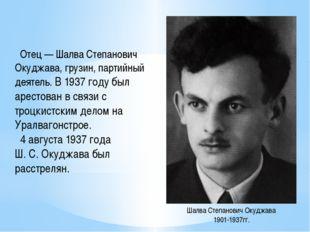 Отец — Шалва Степанович Окуджава, грузин, партийный деятель. В 1937 году был