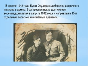 В апреле 1942 года Булат Окуджава добивался досрочного призыва в армию. Был