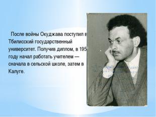 После войны Окуджава поступил в Тбилисский государственный университет. Полу