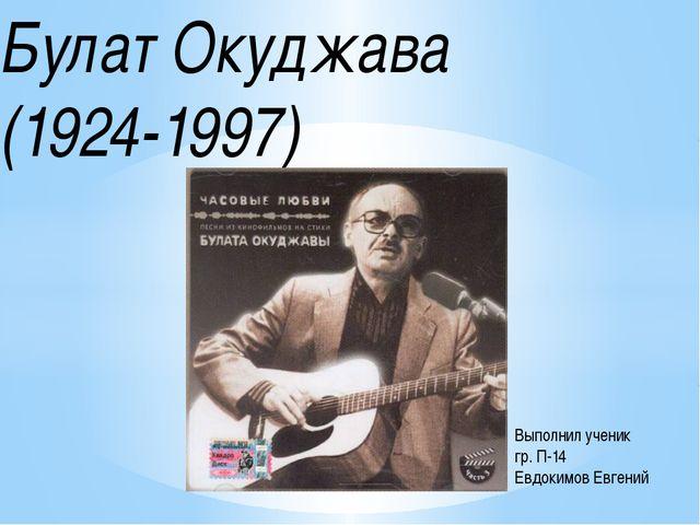 Булат Окуджава (1924-1997) Выполнил ученик гр. П-14 Евдокимов Евгений