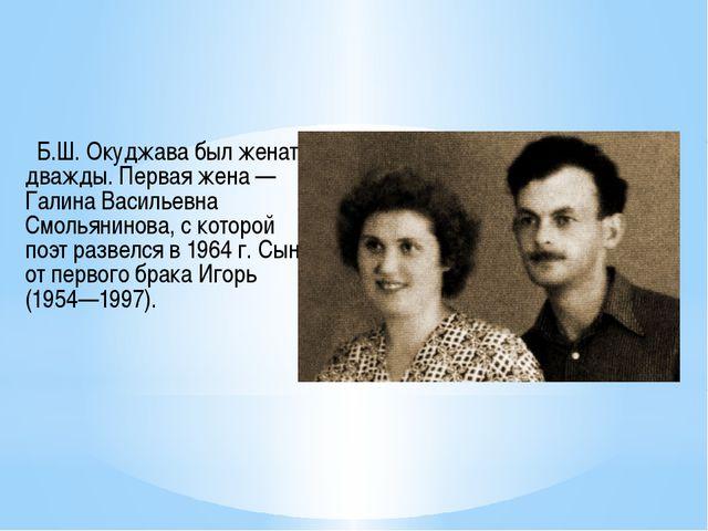 Б.Ш. Окуджава был женат дважды. Первая жена — Галина Васильевна Смольянинова...