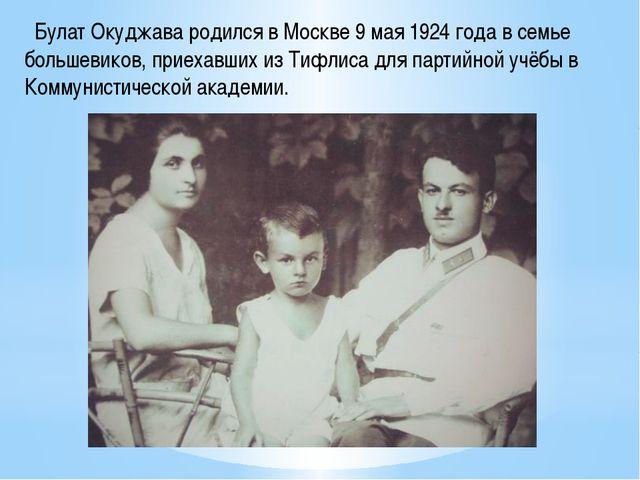 Булат Окуджава родился в Москве 9 мая 1924 года в семье большевиков, приехав...