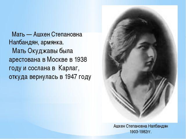 Мать — Ашхен Степановна Налбандян, армянка. Мать Окуджавы была арестована в...