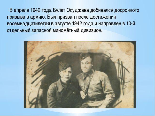 В апреле 1942 года Булат Окуджава добивался досрочного призыва в армию. Был...