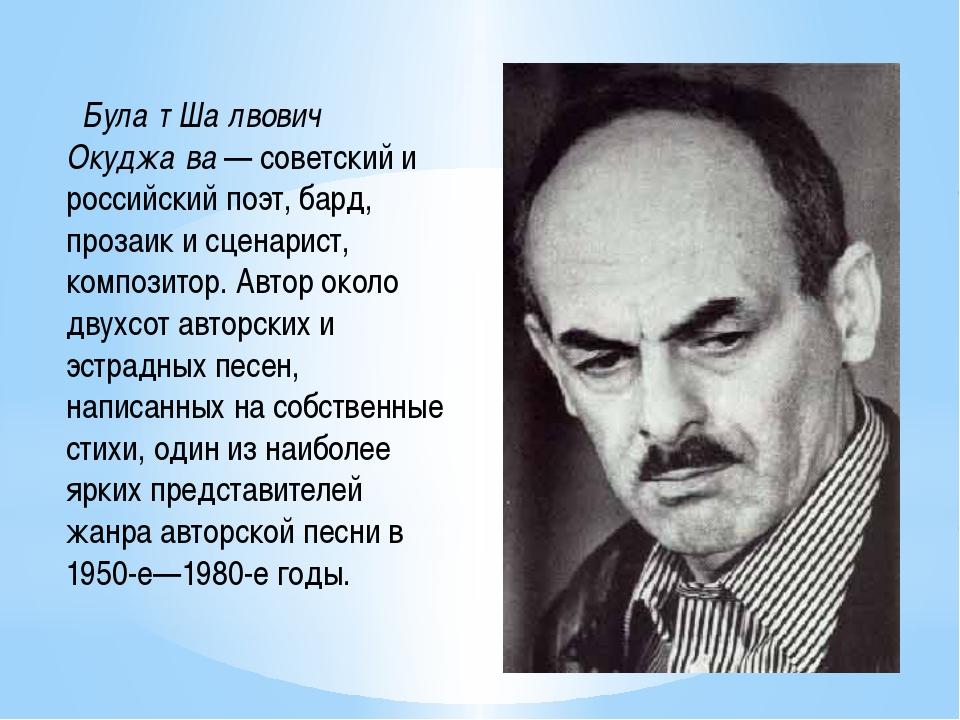 Була́т Ша́лвович Окуджа́ва — советский и российский поэт, бард, прозаик и сц...