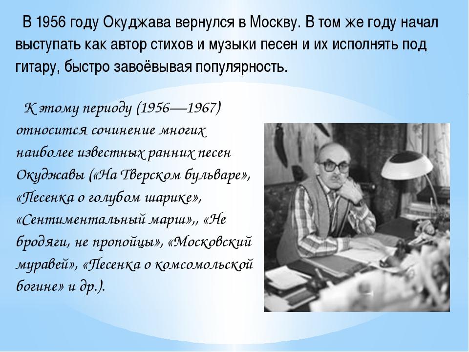 В 1956 году Окуджава вернулся в Москву. В том же году начал выступать как ав...