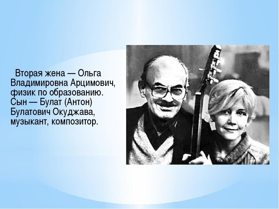 Вторая жена — Ольга Владимировна Арцимович, физик по образованию. Сын — Була...