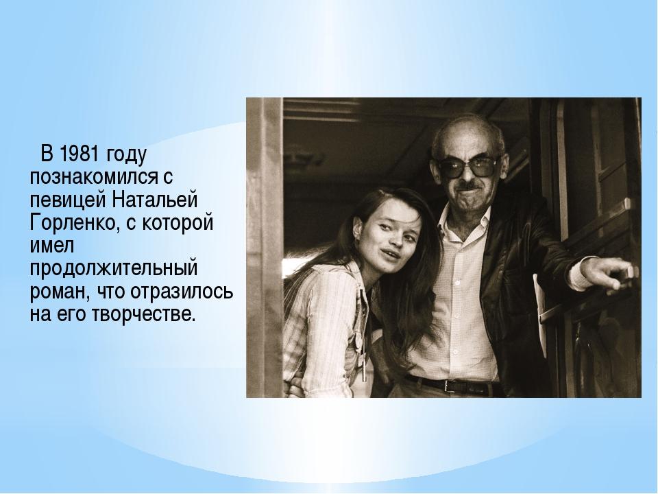 В 1981 году познакомился с певицей Натальей Горленко, с которой имел продолж...