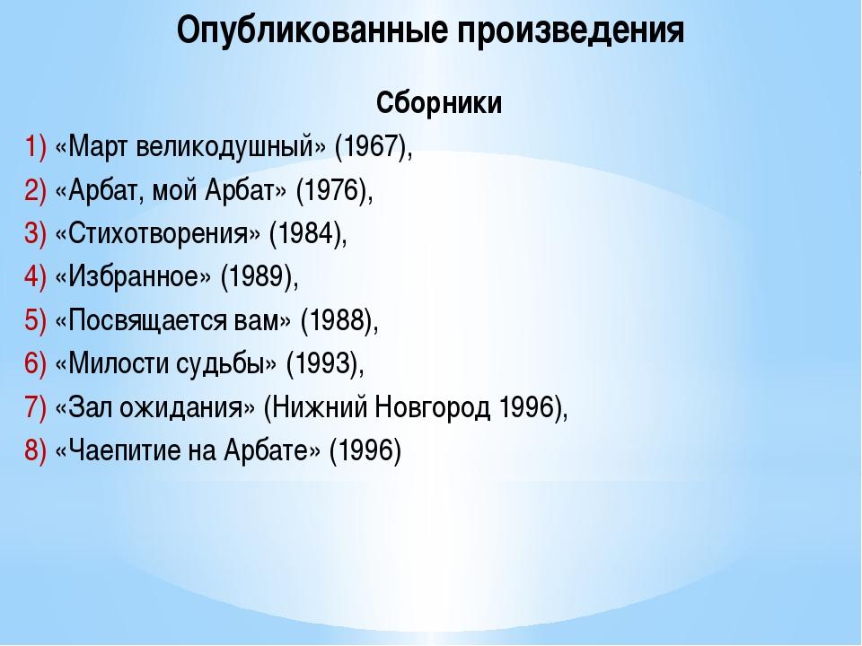 Опубликованные произведения Сборники 1) «Март великодушный» (1967), 2) «Арбат...