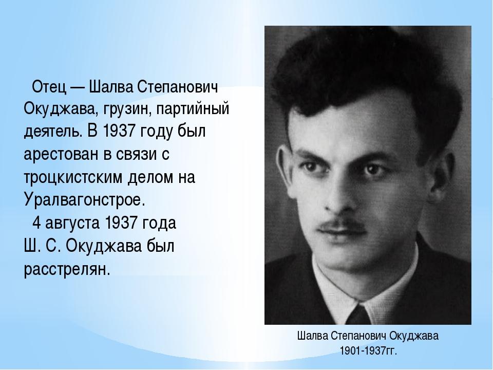 Отец — Шалва Степанович Окуджава, грузин, партийный деятель. В 1937 году был...