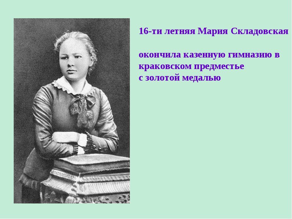16-ти летняя Мария Складовская окончила казенную гимназию в краковском предме...