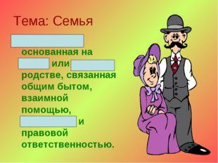 Тема: Семья Малая группа, основанная на браке или кровном родстве, связанная
