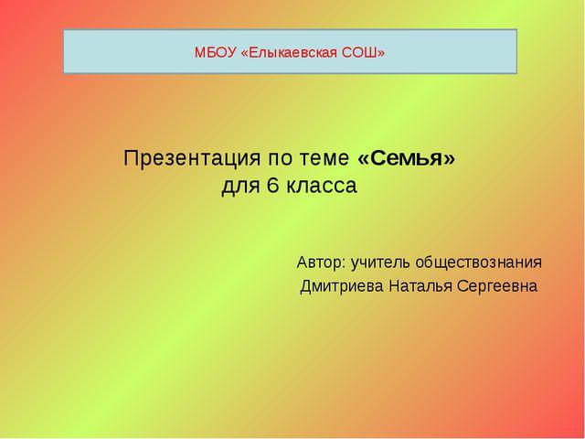 Презентация по теме «Семья» для 6 класса Автор: учитель обществознания Дмитри...