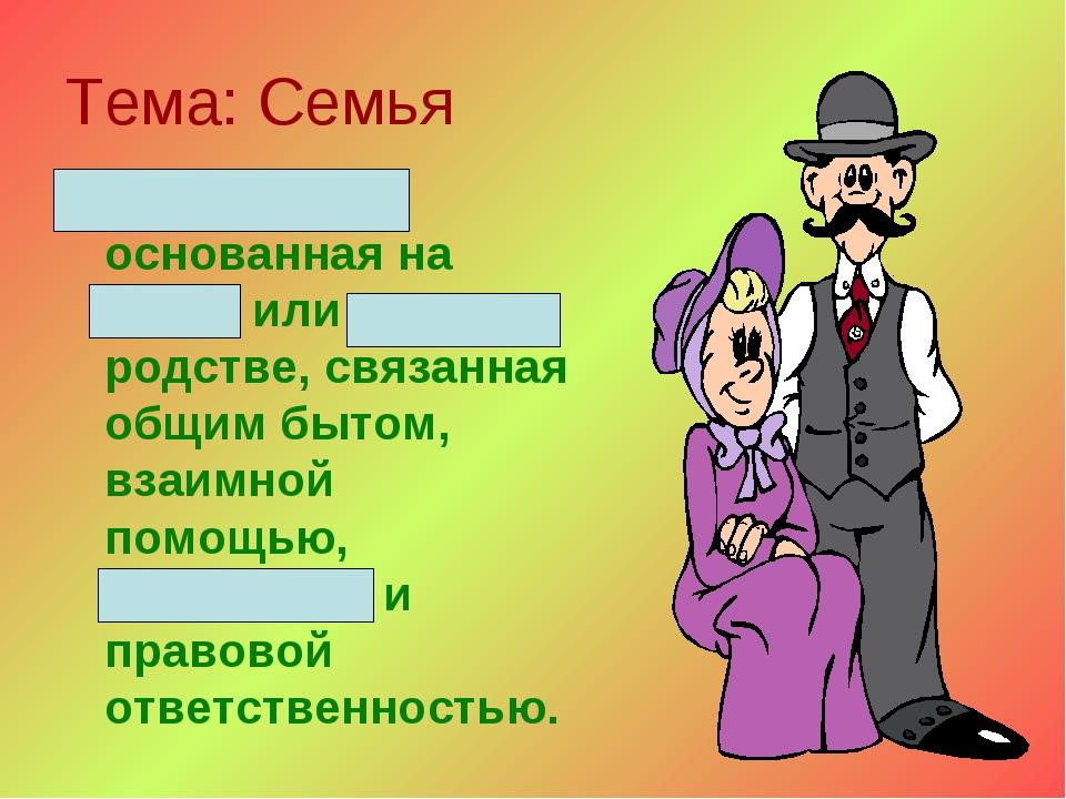 Тема: Семья Малая группа, основанная на браке или кровном родстве, связанная...