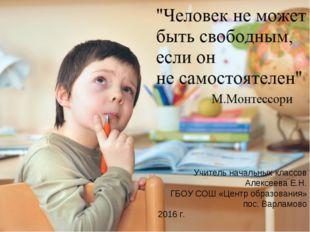 Учитель начальных классов Алексеева Е.Н. ГБОУ СОШ «Центр образования» пос. Ва