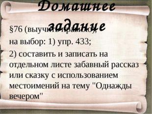 Домашнее задание §76 (выучить правило), на выбор: 1) упр. 433; 2) составить и