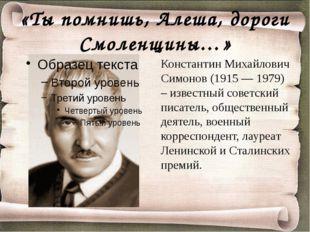 «Ты помнишь, Алеша, дороги Смоленщины…» Константин Михайлович Симонов (1915 —