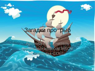 Загадки про рыб Артеева Н.В., учитель начальных классов МБОУ «Сизябская СОШ»