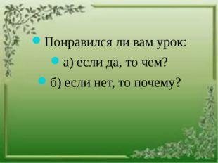 Понравился ли вам урок: а) если да, то чем? б) если нет, то почему?