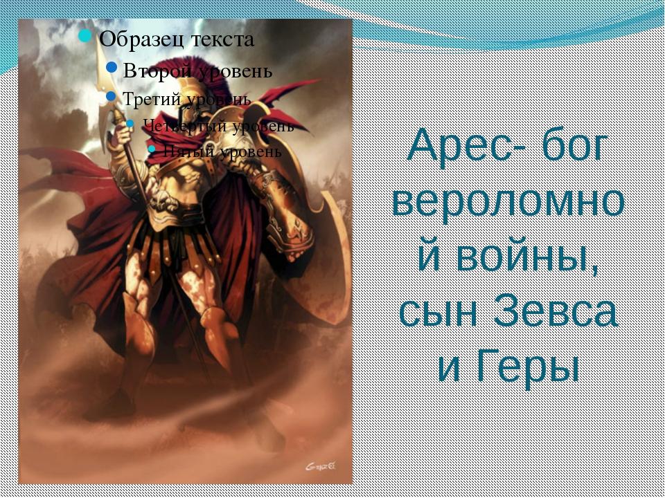 Арес- бог вероломной войны, сын Зевса и Геры