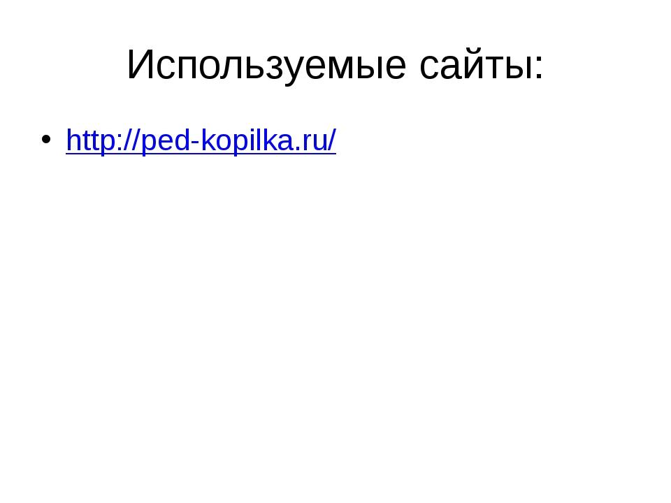 Используемые сайты: http://ped-kopilka.ru/