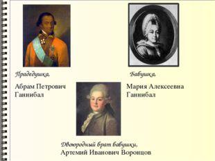 Прадедушка, Абрам Петрович Ганнибал Бабушка, Мария Алексеевна Ганнибал Двоюро