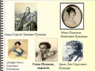 Отец, Сергей Львович Пушкин Мать, Надежда Осиповна Пушкина Сестра, Ольга Серг