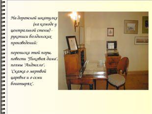 На дорожной шкатулке (на комоде у центральной стены) - рукописи болдинских п